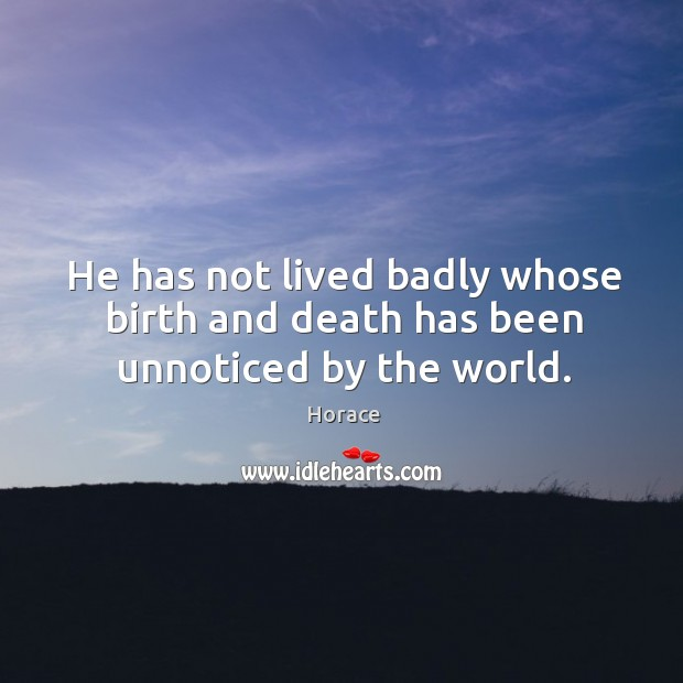 He has not lived badly whose birth and death has been unnoticed by the world. Image