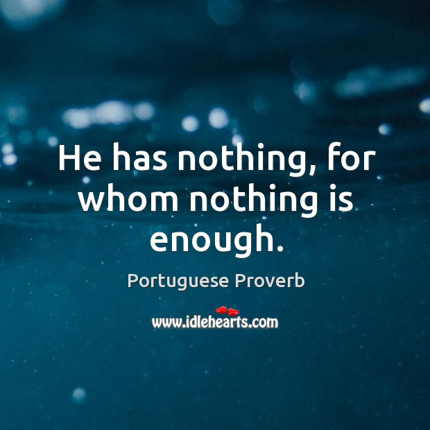 Image, He has nothing, for whom nothing is enough.
