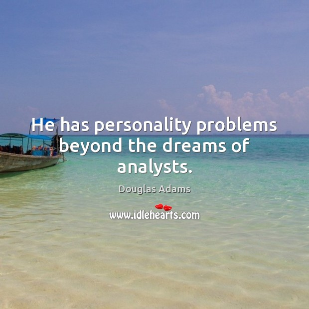 He has personality problems beyond the dreams of analysts. Douglas Adams Picture Quote