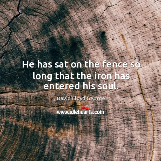 Image, He has sat on the fence so long that the iron has entered his soul.
