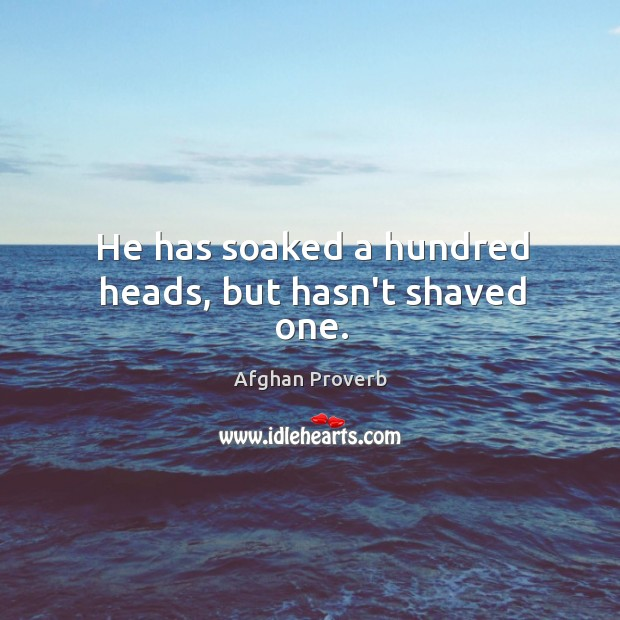 He has soaked a hundred heads, but hasn't shaved one. Afghan Proverbs Image