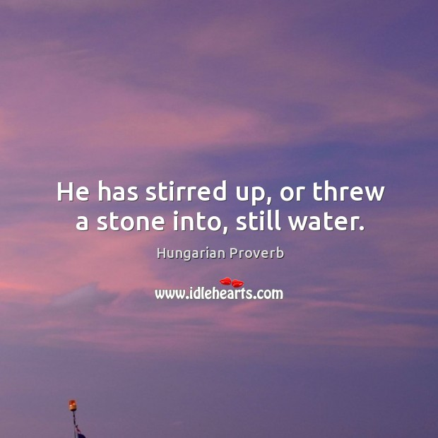 Image, He has stirred up, or threw a stone into, still water.