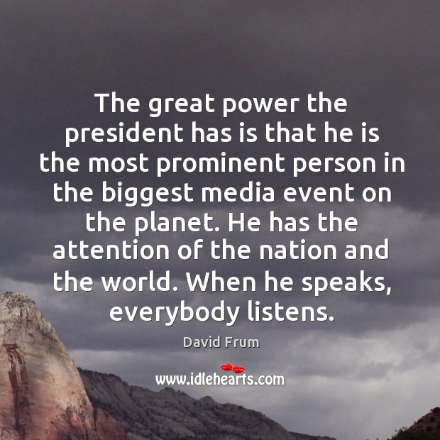 He has the attention of the nation and the world. When he speaks, everybody listens. David Frum Picture Quote