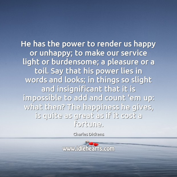 He has the power to render us happy or unhappy; to make Charles Dickens Picture Quote