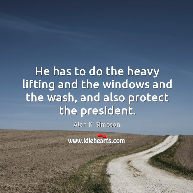 He has to do the heavy lifting and the windows and the wash, and also protect the president. Image