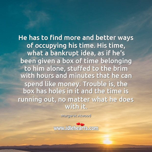 He has to find more and better ways of occupying his time. Margaret Atwood Picture Quote