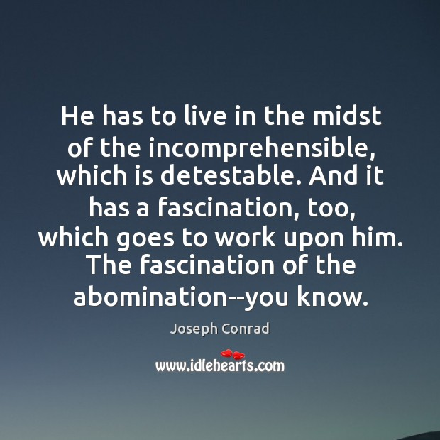 Image, He has to live in the midst of the incomprehensible, which is