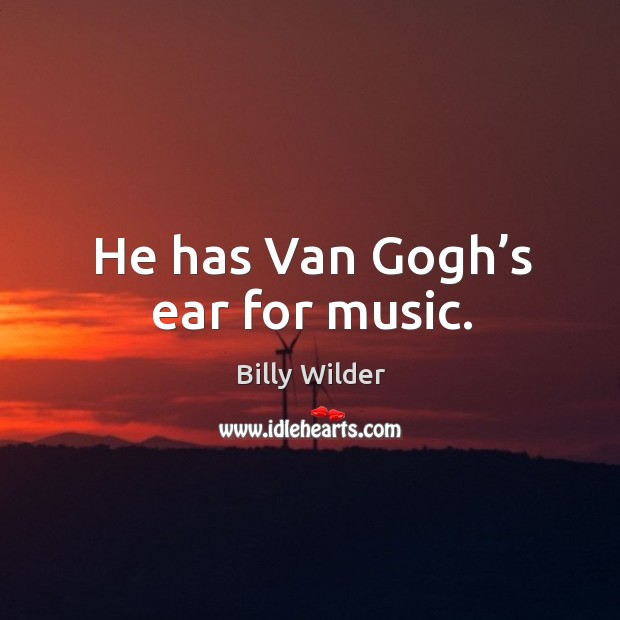 He has van gogh's ear for music. Image
