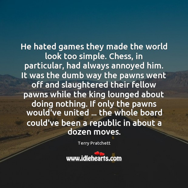 Image, He hated games they made the world look too simple. Chess, in