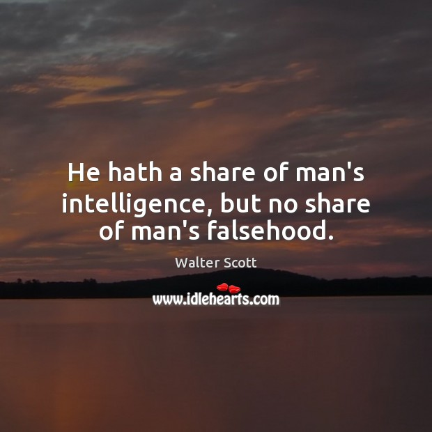 He hath a share of man's intelligence, but no share of man's falsehood. Walter Scott Picture Quote