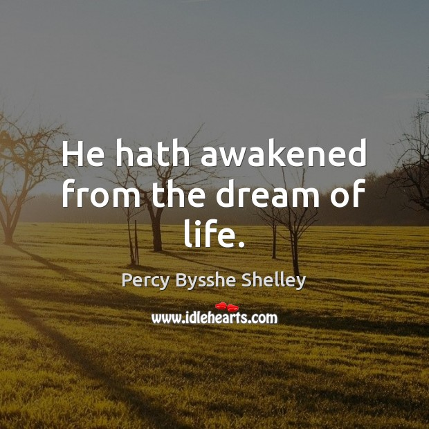 He hath awakened from the dream of life. Percy Bysshe Shelley Picture Quote