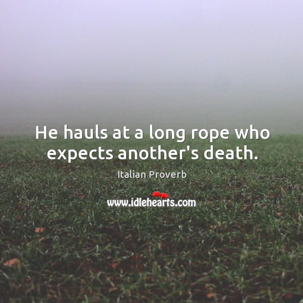 Image, He hauls at a long rope who expects another's death.