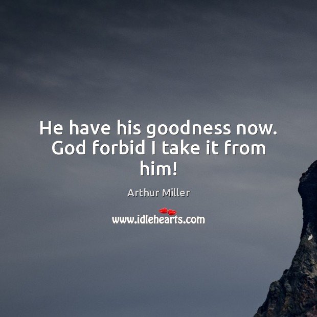 He have his goodness now. God forbid I take it from him! Image