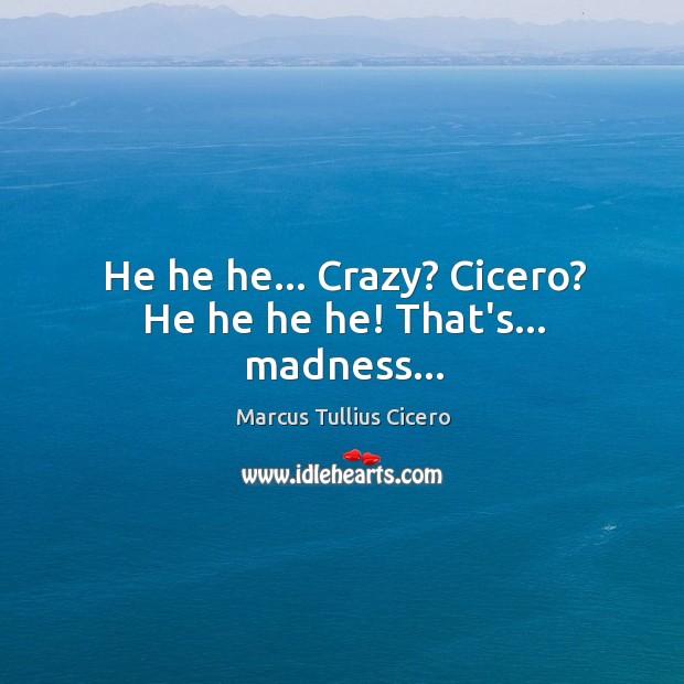 He he he… Crazy? Cicero? He he he he! That's… madness… Image