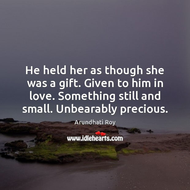 He held her as though she was a gift. Given to him Arundhati Roy Picture Quote