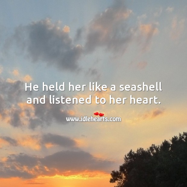 He held her like a seashell and listened to her heart. Beautiful Love Quotes Image