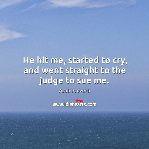 He hit me, started to cry, and went straight to the judge to sue me. Arab Proverbs Image