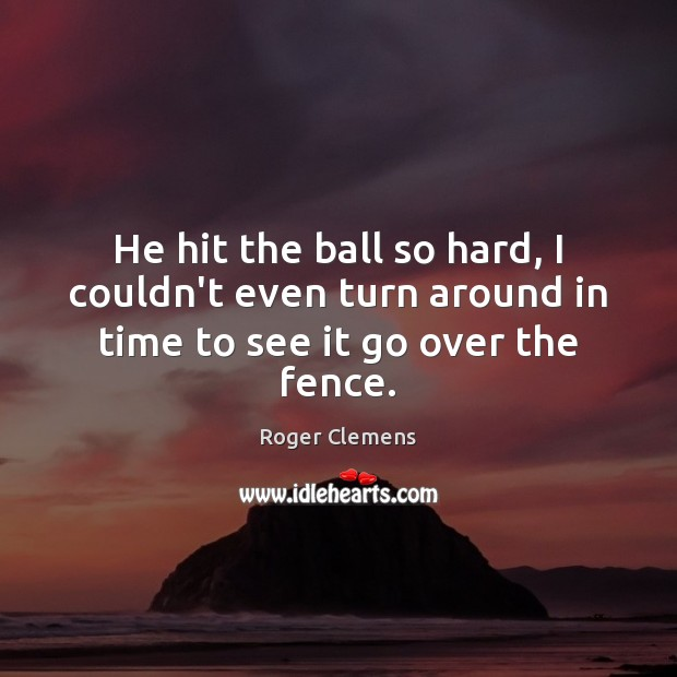 He hit the ball so hard, I couldn't even turn around in time to see it go over the fence. Roger Clemens Picture Quote
