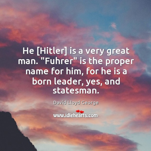 """He [Hitler] is a very great man. """"Fuhrer"""" is the proper name David Lloyd George Picture Quote"""