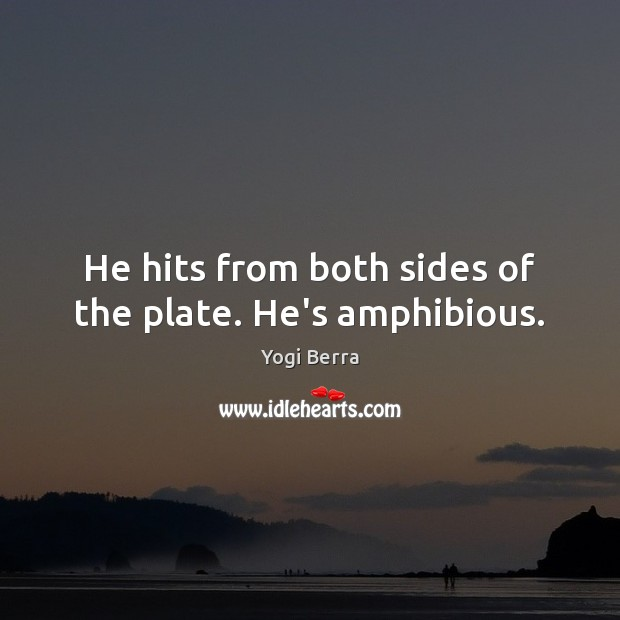 He hits from both sides of the plate. He's amphibious. Image