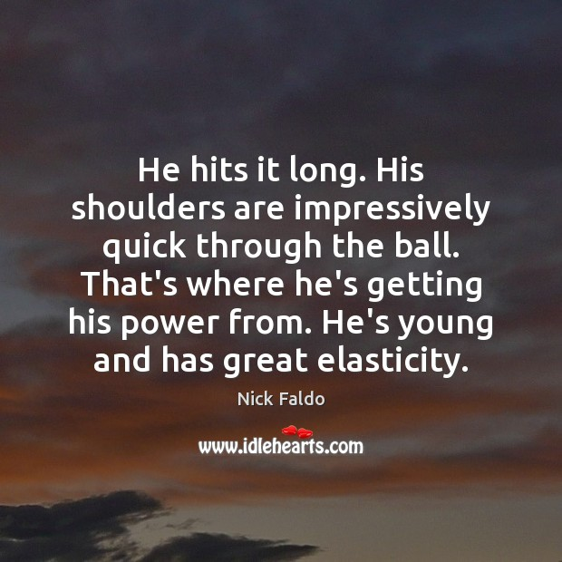 He hits it long. His shoulders are impressively quick through the ball. Nick Faldo Picture Quote