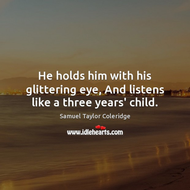 He holds him with his glittering eye, And listens like a three years' child. Image