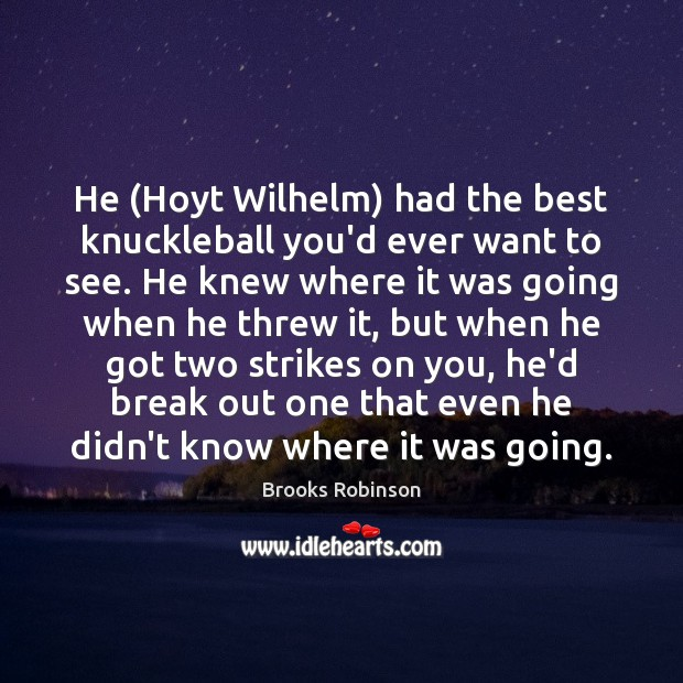 Image, He (Hoyt Wilhelm) had the best knuckleball you'd ever want to see.