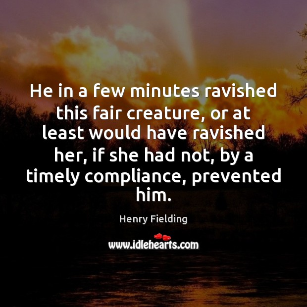 He in a few minutes ravished this fair creature, or at least Henry Fielding Picture Quote