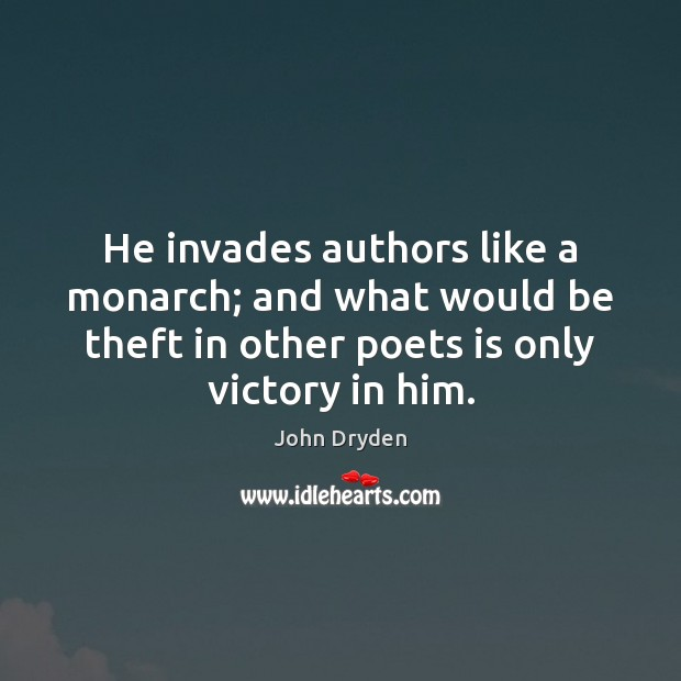 He invades authors like a monarch; and what would be theft in Image