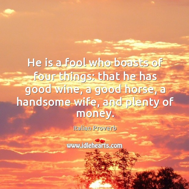 He is a fool who boasts of good wine, a good horse, a handsome wife, and plenty of money. Italian Proverbs Image
