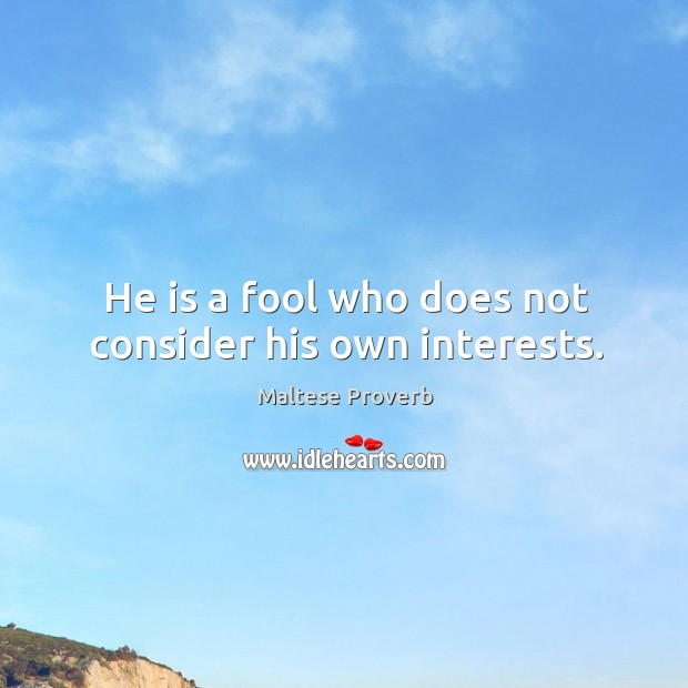 He is a fool who does not consider his own interests. Maltese Proverbs Image