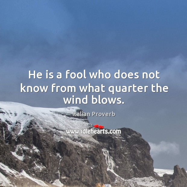 He is a fool who does not know from what quarter the wind blows. Image