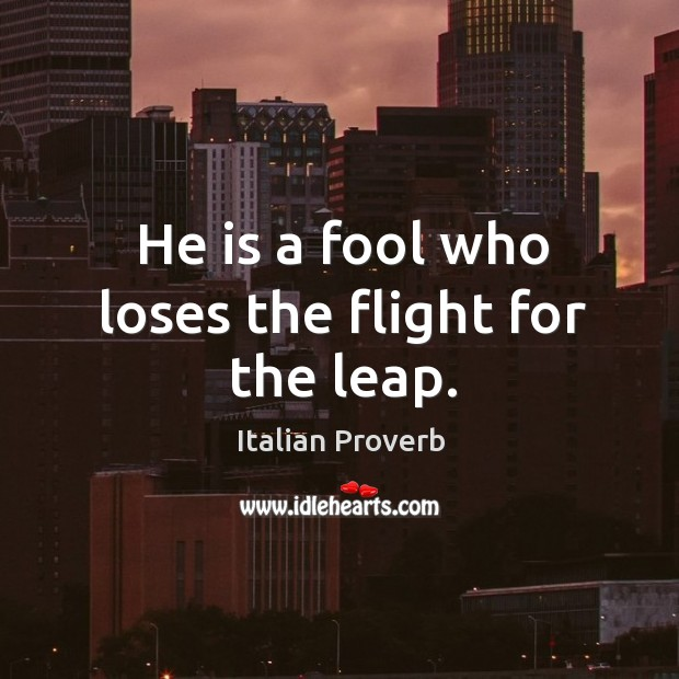 Image, He is a fool who loses the flight for the leap.