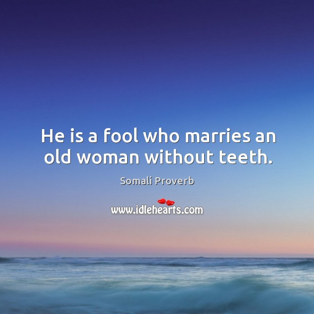 He is a fool who marries an old woman without teeth. Somali Proverbs Image