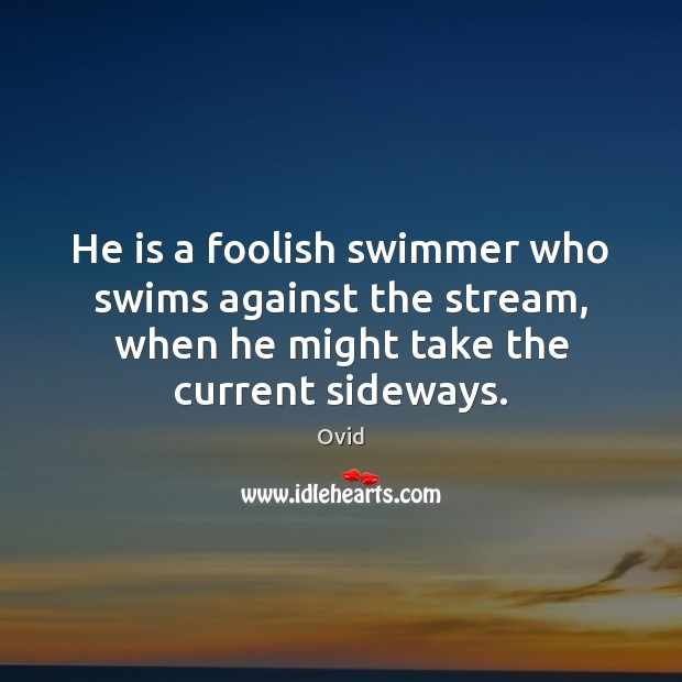 He is a foolish swimmer who swims against the stream, when he Ovid Picture Quote