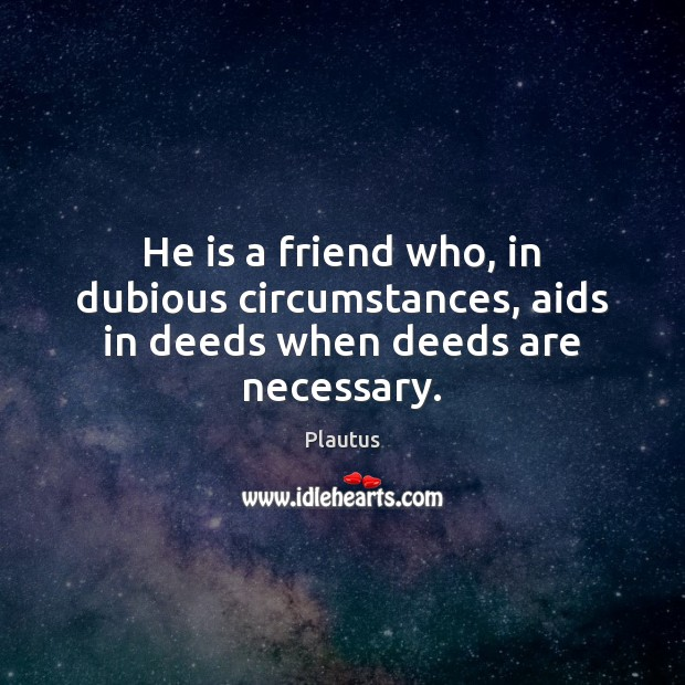 He is a friend who, in dubious circumstances, aids in deeds when deeds are necessary. Plautus Picture Quote