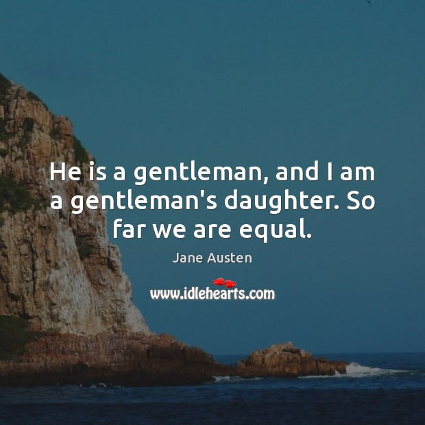 Image, He is a gentleman, and I am a gentleman's daughter. So far we are equal.
