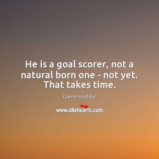 He is a goal scorer, not a natural born one – not yet. That takes time. Image