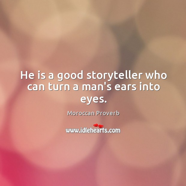 He is a good storyteller who can turn a man's ears into eyes. Moroccan Proverbs Image