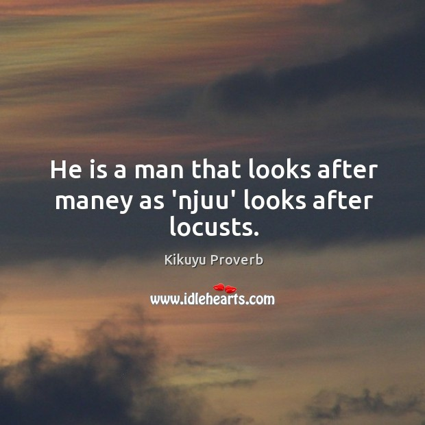 He is a man that looks after maney as 'njuu' looks after locusts. Kikuyu Proverbs Image