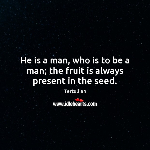 He is a man, who is to be a man; the fruit is always present in the seed. Image