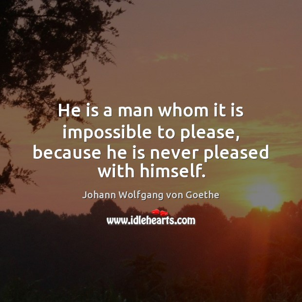 He is a man whom it is impossible to please, because he is never pleased with himself. Image