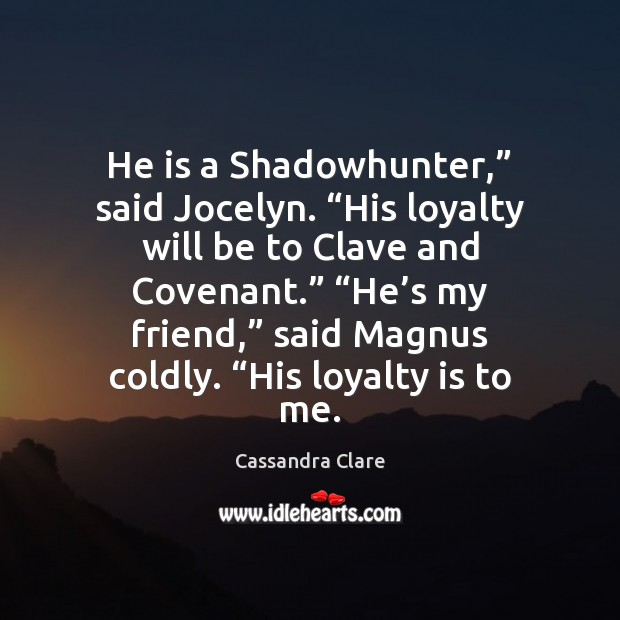 """He is a Shadowhunter,"""" said Jocelyn. """"His loyalty will be to Clave Loyalty Quotes Image"""