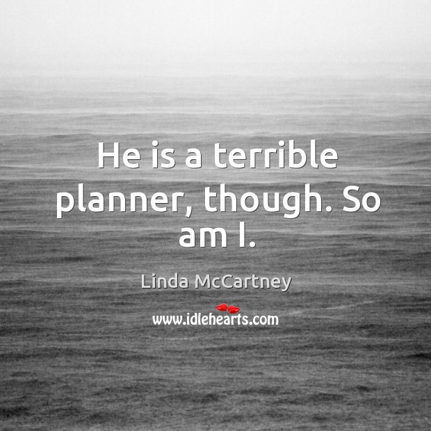 He is a terrible planner, though. So am i. Image