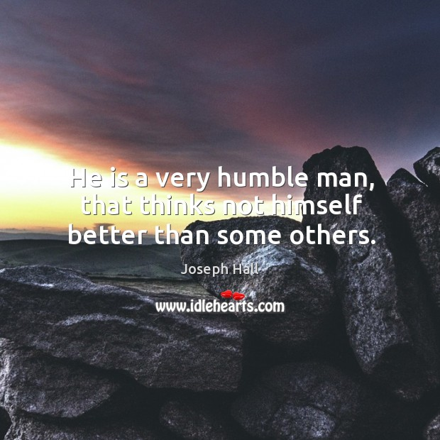 He is a very humble man, that thinks not himself better than some others. Image