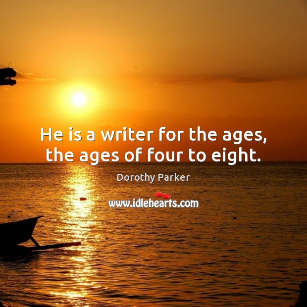 He is a writer for the ages, the ages of four to eight. Dorothy Parker Picture Quote