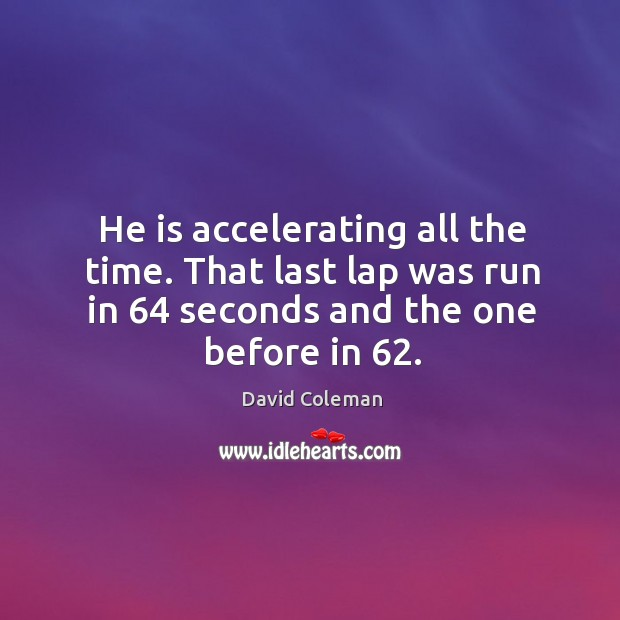 He is accelerating all the time. That last lap was run in 64 seconds and the one before in 62. Image