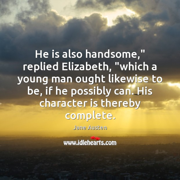 "Image, He is also handsome,"" replied Elizabeth, ""which a young man ought likewise"
