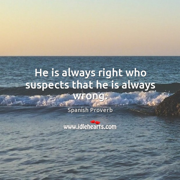 Image, He is always right who suspects that he is always wrong.