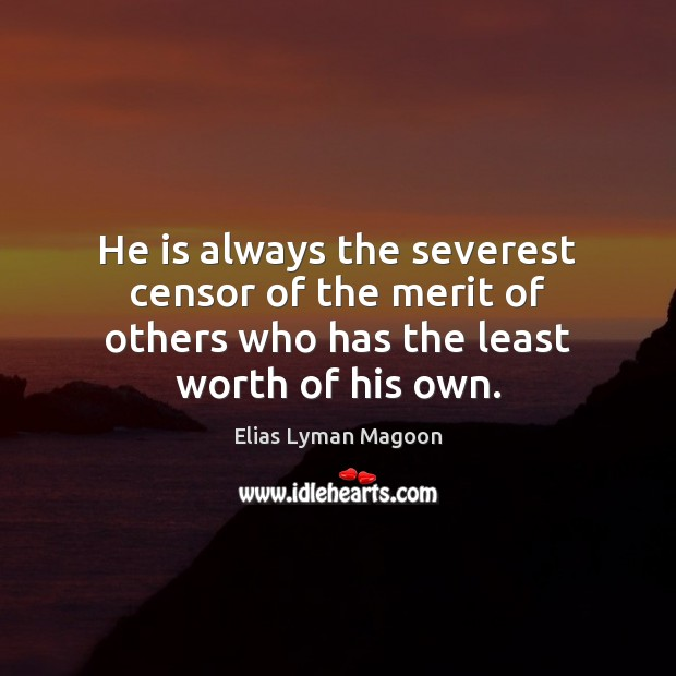 He is always the severest censor of the merit of others who Image